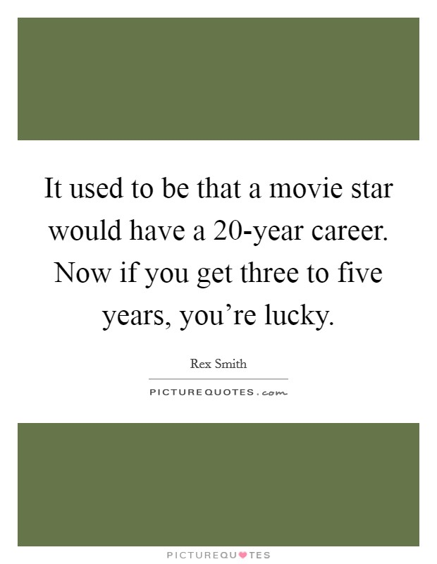 It used to be that a movie star would have a 20-year career. Now if you get three to five years, you're lucky Picture Quote #1