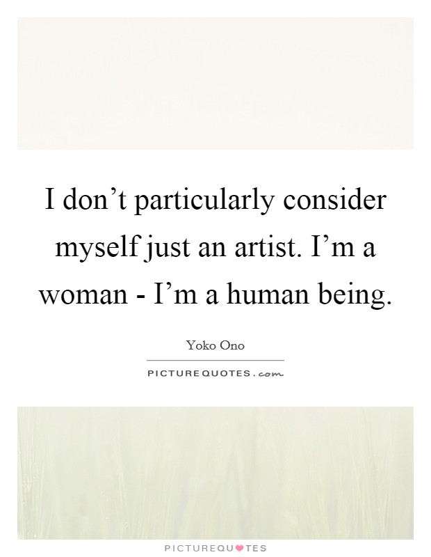 I don't particularly consider myself just an artist. I'm a woman - I'm a human being Picture Quote #1