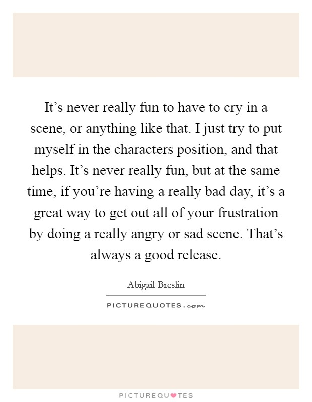 It's never really fun to have to cry in a scene, or anything like that. I just try to put myself in the characters position, and that helps. It's never really fun, but at the same time, if you're having a really bad day, it's a great way to get out all of your frustration by doing a really angry or sad scene. That's always a good release Picture Quote #1
