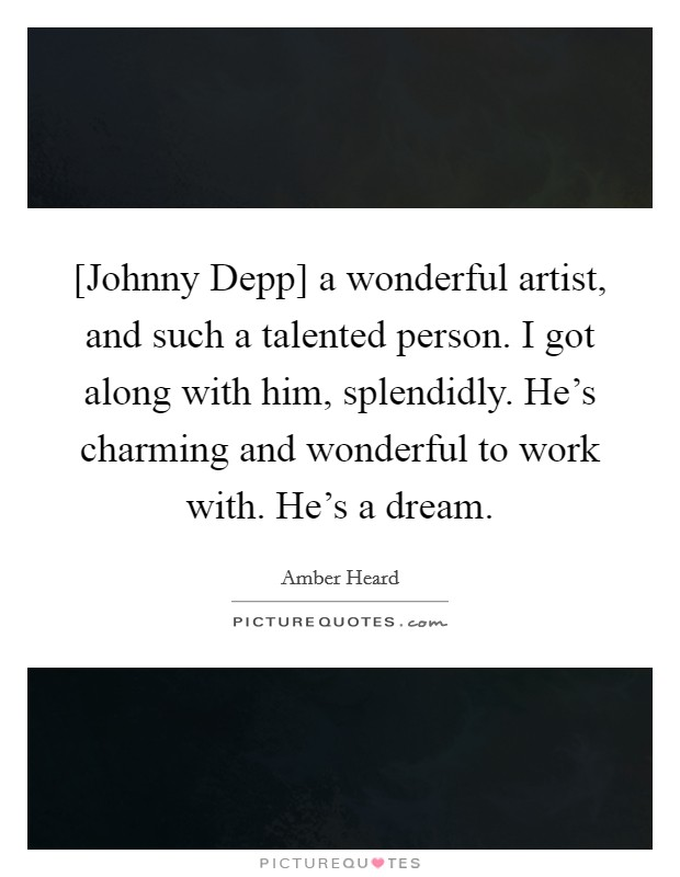 [Johnny Depp] a wonderful artist, and such a talented person. I got along with him, splendidly. He's charming and wonderful to work with. He's a dream Picture Quote #1