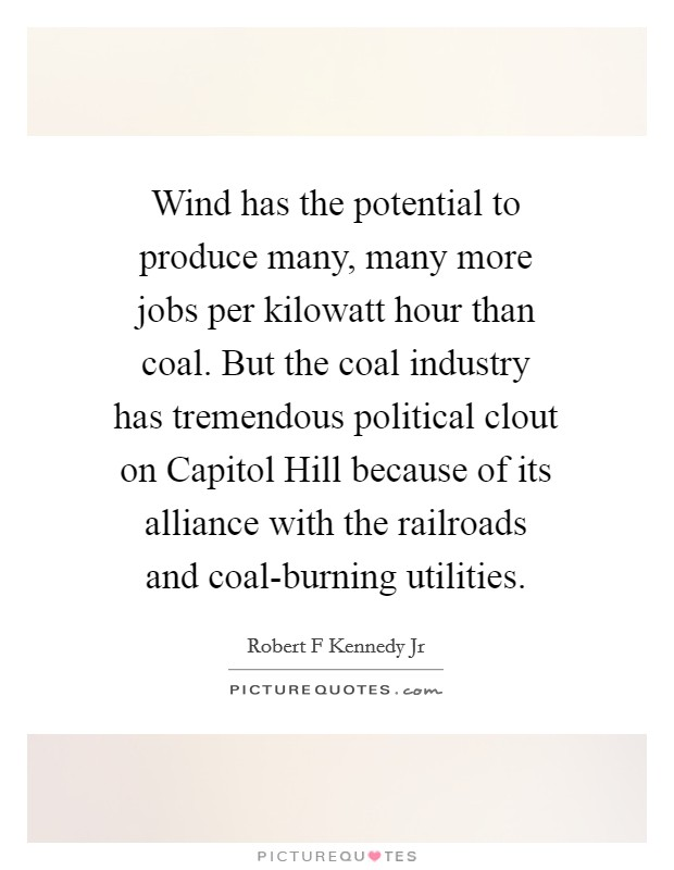 Wind has the potential to produce many, many more jobs per kilowatt hour than coal. But the coal industry has tremendous political clout on Capitol Hill because of its alliance with the railroads and coal-burning utilities Picture Quote #1