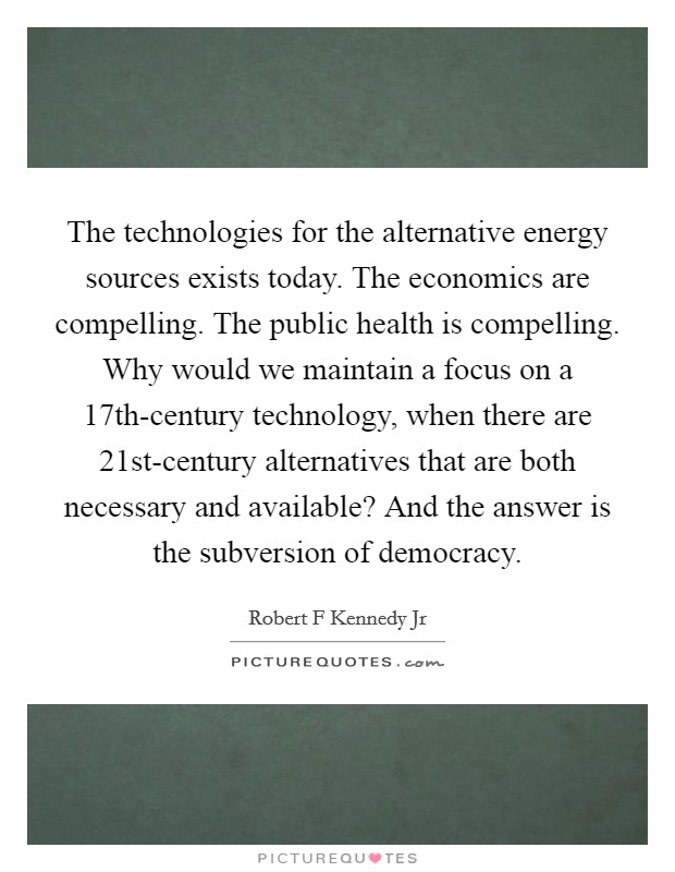 The technologies for the alternative energy sources exists today. The economics are compelling. The public health is compelling. Why would we maintain a focus on a 17th-century technology, when there are 21st-century alternatives that are both necessary and available? And the answer is the subversion of democracy Picture Quote #1