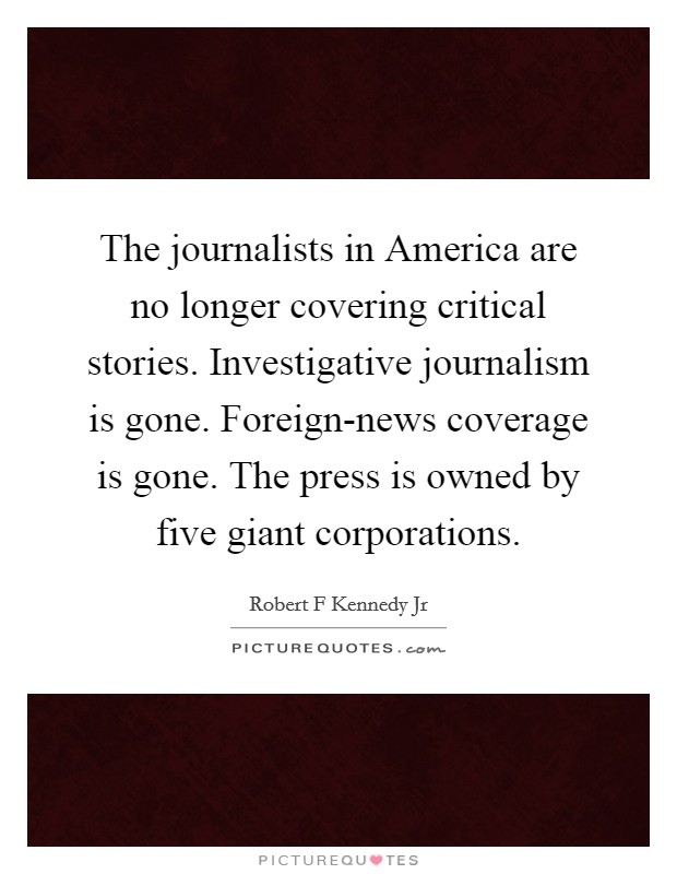 The journalists in America are no longer covering critical stories. Investigative journalism is gone. Foreign-news coverage is gone. The press is owned by five giant corporations Picture Quote #1