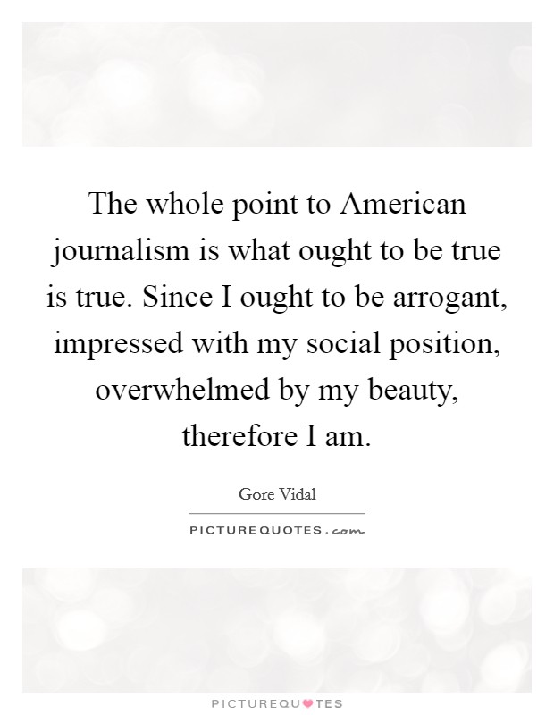 The whole point to American journalism is what ought to be true is true. Since I ought to be arrogant, impressed with my social position, overwhelmed by my beauty, therefore I am Picture Quote #1