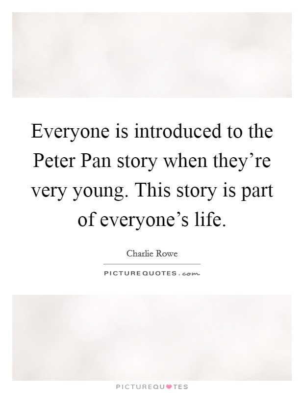 Everyone is introduced to the Peter Pan story when they're very young. This story is part of everyone's life Picture Quote #1