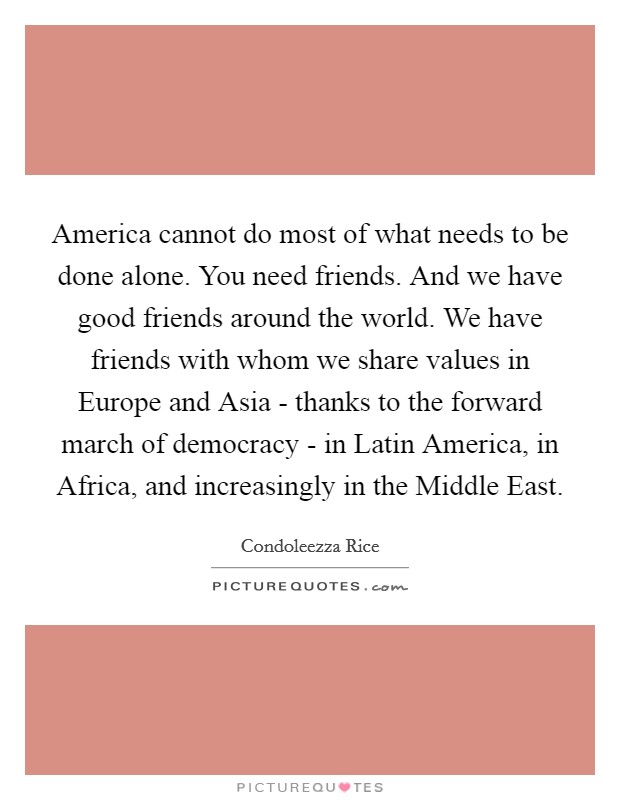 America cannot do most of what needs to be done alone. You need friends. And we have good friends around the world. We have friends with whom we share values in Europe and Asia - thanks to the forward march of democracy - in Latin America, in Africa, and increasingly in the Middle East Picture Quote #1