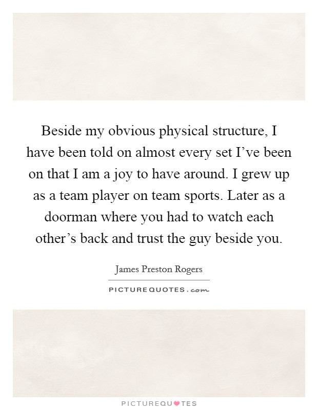 Beside my obvious physical structure, I have been told on almost every set I've been on that I am a joy to have around. I grew up as a team player on team sports. Later as a doorman where you had to watch each other's back and trust the guy beside you Picture Quote #1