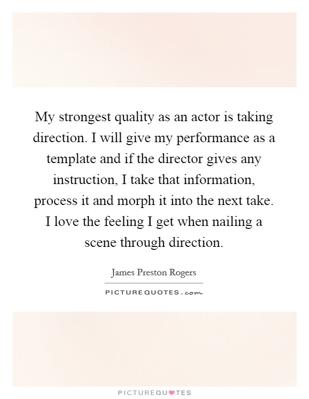 My strongest quality as an actor is taking direction. I will give my performance as a template and if the director gives any instruction, I take that information, process it and morph it into the next take. I love the feeling I get when nailing a scene through direction Picture Quote #1