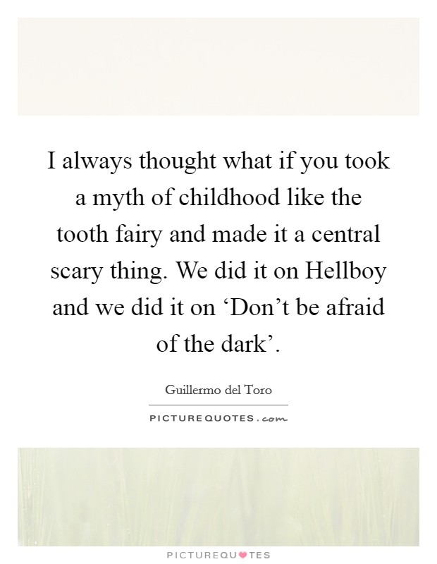 I always thought what if you took a myth of childhood like the tooth fairy and made it a central scary thing. We did it on Hellboy and we did it on 'Don't be afraid of the dark' Picture Quote #1