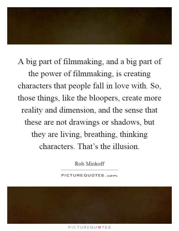 A big part of filmmaking, and a big part of the power of filmmaking, is creating characters that people fall in love with. So, those things, like the bloopers, create more reality and dimension, and the sense that these are not drawings or shadows, but they are living, breathing, thinking characters. That's the illusion Picture Quote #1