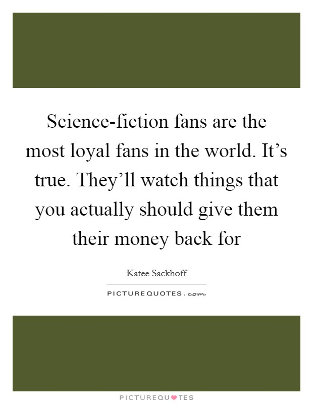 Science-fiction fans are the most loyal fans in the world. It's true. They'll watch things that you actually should give them their money back for Picture Quote #1