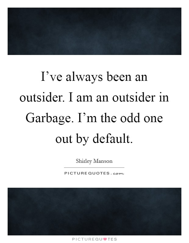 I've always been an outsider. I am an outsider in Garbage. I'm the odd one out by default Picture Quote #1