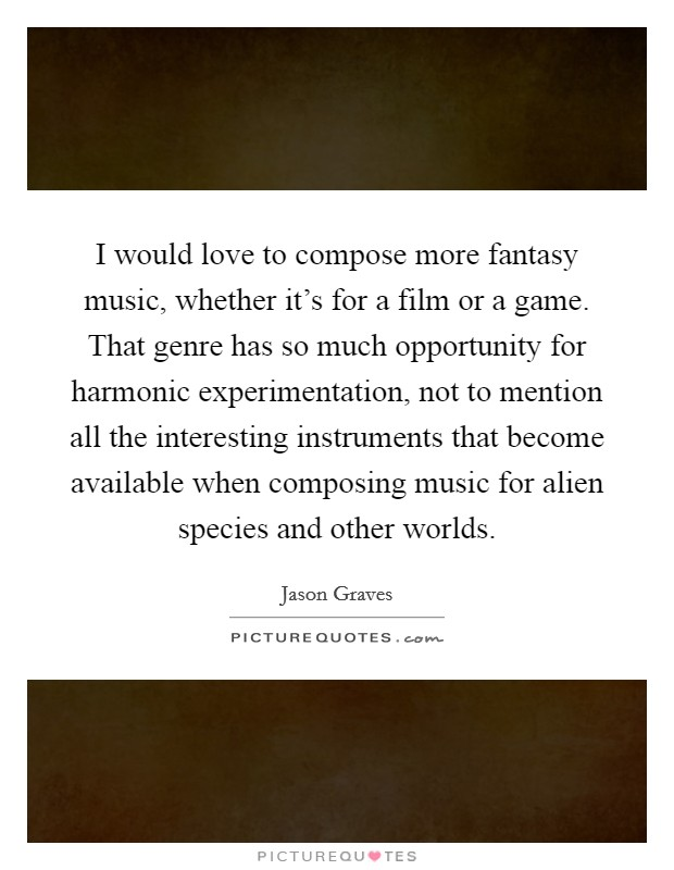 I would love to compose more fantasy music, whether it's for a film or a game. That genre has so much opportunity for harmonic experimentation, not to mention all the interesting instruments that become available when composing music for alien species and other worlds Picture Quote #1