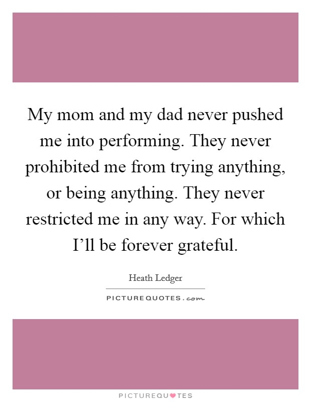 My mom and my dad never pushed me into performing. They never prohibited me from trying anything, or being anything. They never restricted me in any way. For which I'll be forever grateful Picture Quote #1