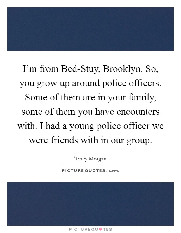 I'm from Bed-Stuy, Brooklyn. So, you grow up around police officers. Some of them are in your family, some of them you have encounters with. I had a young police officer we were friends with in our group Picture Quote #1