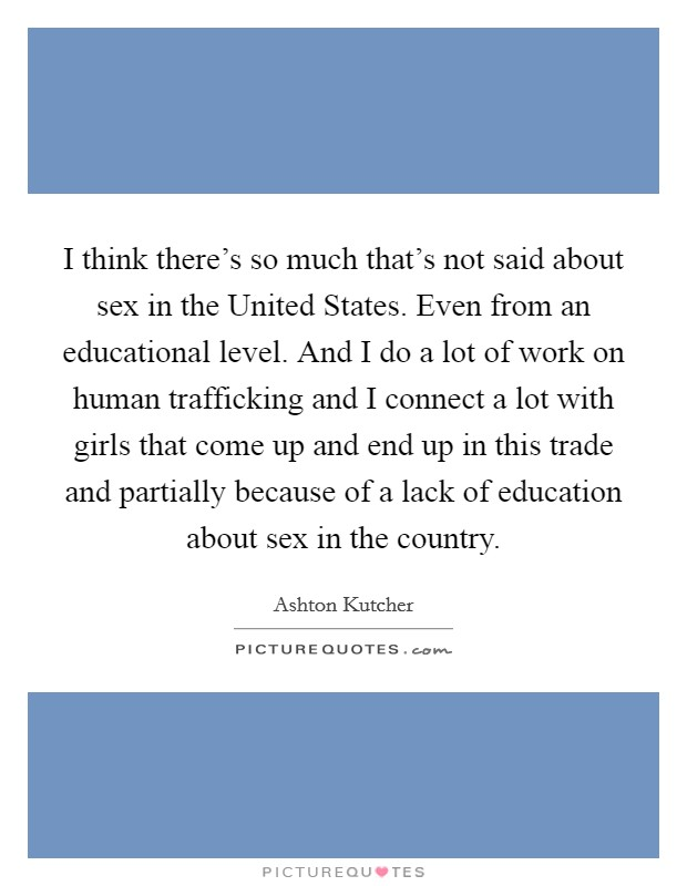I think there's so much that's not said about sex in the United States. Even from an educational level. And I do a lot of work on human trafficking and I connect a lot with girls that come up and end up in this trade and partially because of a lack of education about sex in the country Picture Quote #1