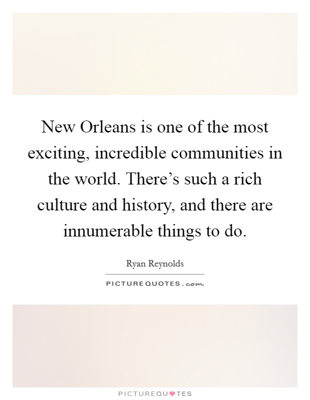 New Orleans is one of the most exciting, incredible communities in the world. There's such a rich culture and history, and there are innumerable things to do Picture Quote #1