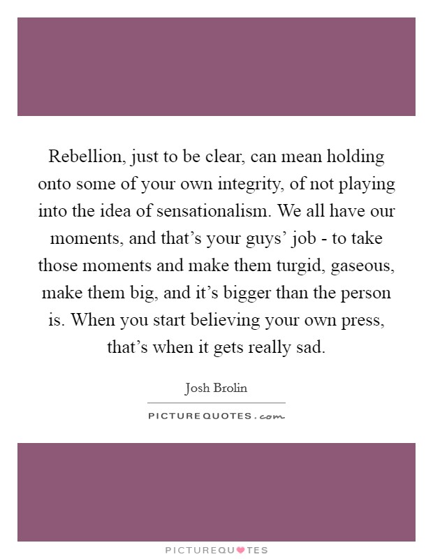 Rebellion, just to be clear, can mean holding onto some of your own integrity, of not playing into the idea of sensationalism. We all have our moments, and that's your guys' job - to take those moments and make them turgid, gaseous, make them big, and it's bigger than the person is. When you start believing your own press, that's when it gets really sad Picture Quote #1