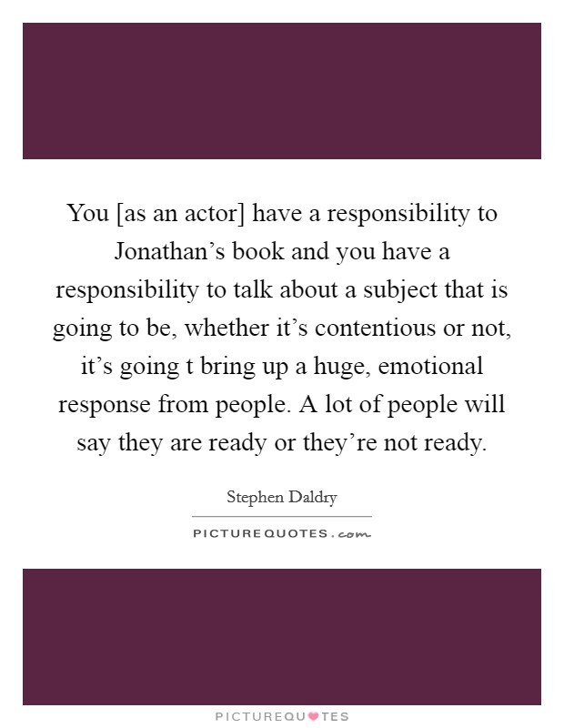 You [as an actor] have a responsibility to Jonathan's book and you have a responsibility to talk about a subject that is going to be, whether it's contentious or not, it's going t bring up a huge, emotional response from people. A lot of people will say they are ready or they're not ready Picture Quote #1