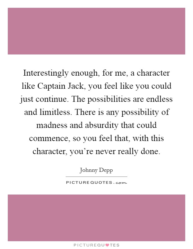 Interestingly enough, for me, a character like Captain Jack, you feel like you could just continue. The possibilities are endless and limitless. There is any possibility of madness and absurdity that could commence, so you feel that, with this character, you're never really done Picture Quote #1
