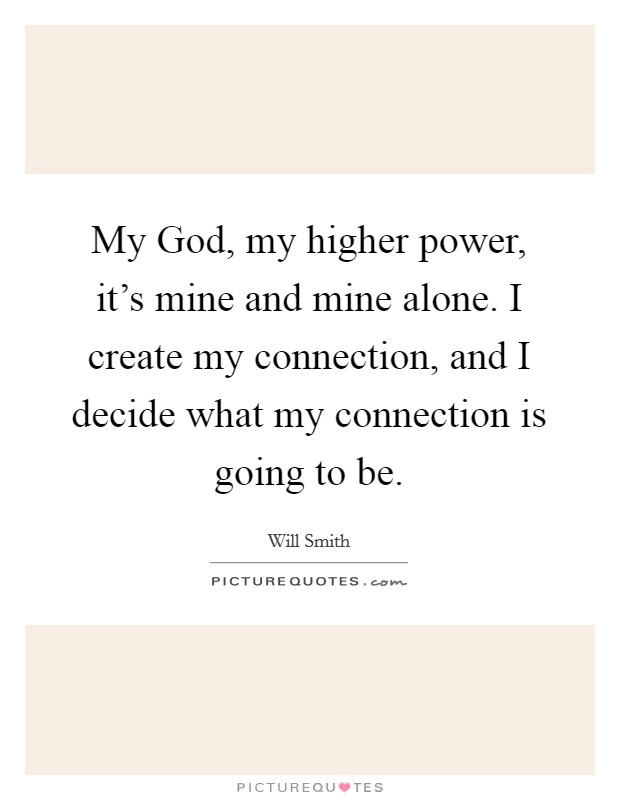 My God, my higher power, it's mine and mine alone. I create my connection, and I decide what my connection is going to be Picture Quote #1
