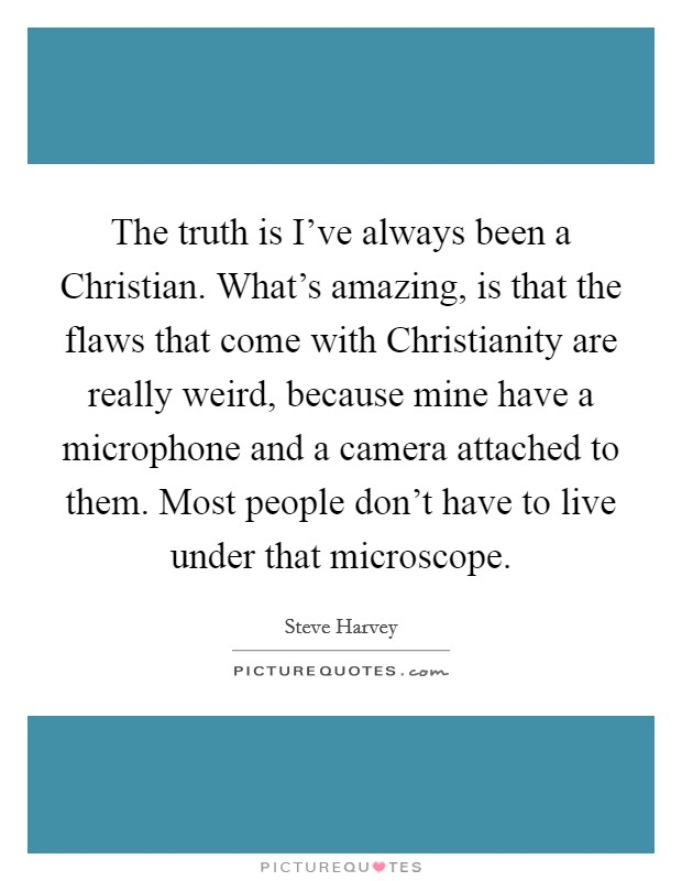 The truth is I've always been a Christian. What's amazing, is that the flaws that come with Christianity are really weird, because mine have a microphone and a camera attached to them. Most people don't have to live under that microscope Picture Quote #1