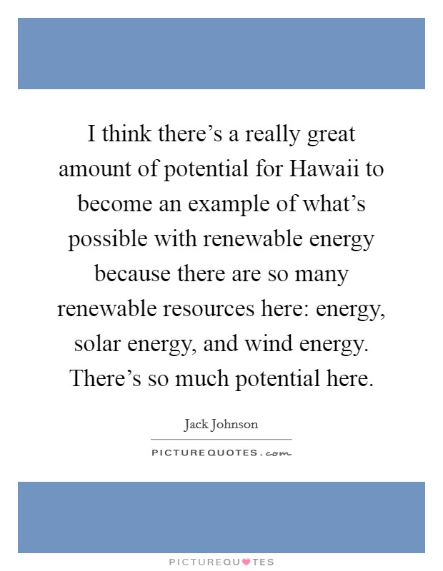 I think there's a really great amount of potential for Hawaii to become an example of what's possible with renewable energy because there are so many renewable resources here: energy, solar energy, and wind energy. There's so much potential here Picture Quote #1