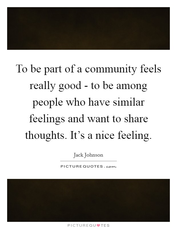To be part of a community feels really good - to be among people who have similar feelings and want to share thoughts. It's a nice feeling Picture Quote #1