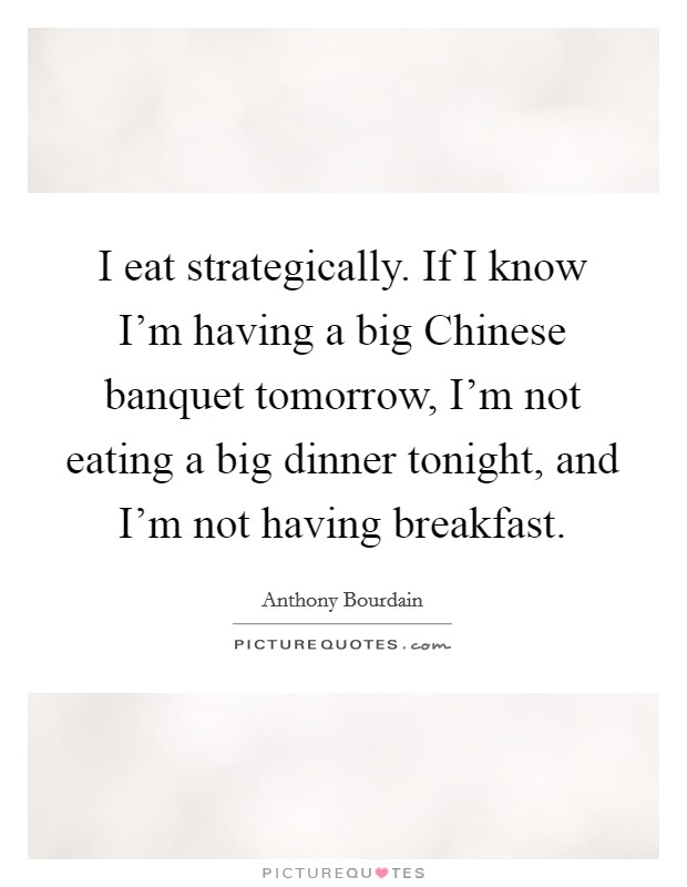 I eat strategically. If I know I'm having a big Chinese banquet tomorrow, I'm not eating a big dinner tonight, and I'm not having breakfast Picture Quote #1