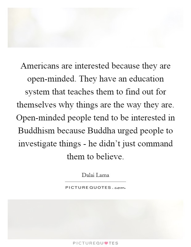 Americans are interested because they are open-minded. They have an education system that teaches them to find out for themselves why things are the way they are. Open-minded people tend to be interested in Buddhism because Buddha urged people to investigate things - he didn't just command them to believe Picture Quote #1