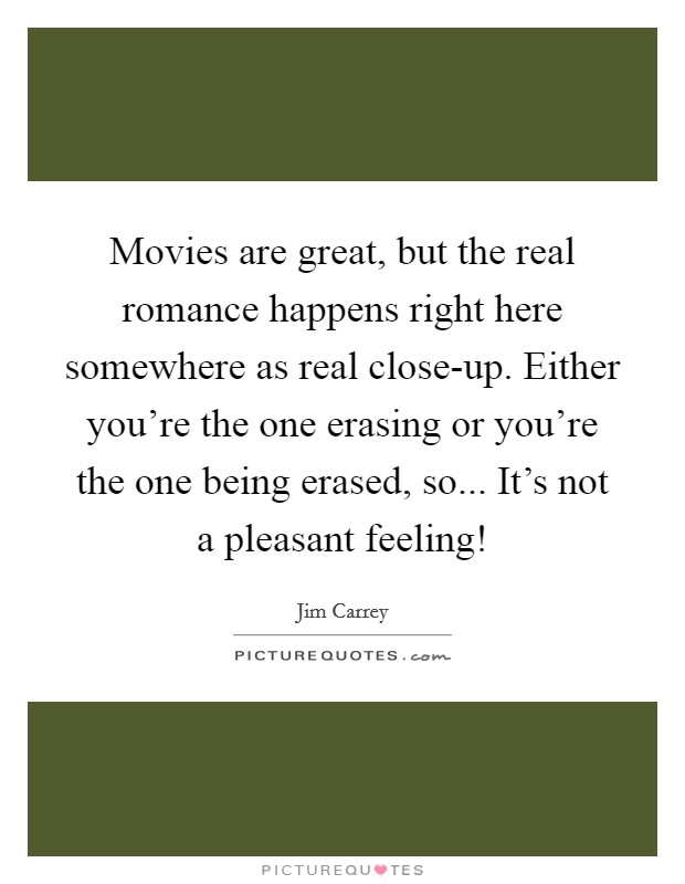 Movies are great, but the real romance happens right here somewhere as real close-up. Either you're the one erasing or you're the one being erased, so... It's not a pleasant feeling! Picture Quote #1
