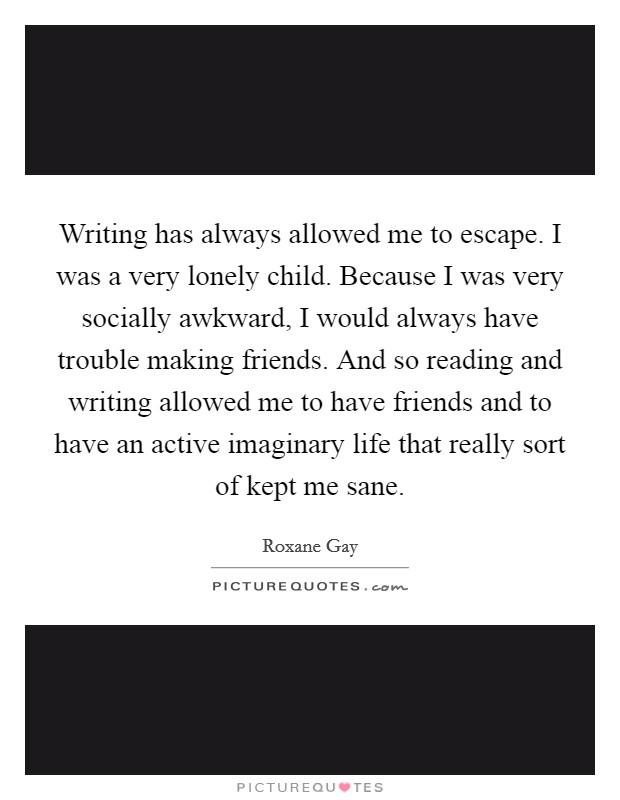 Writing has always allowed me to escape. I was a very lonely child. Because I was very socially awkward, I would always have trouble making friends. And so reading and writing allowed me to have friends and to have an active imaginary life that really sort of kept me sane Picture Quote #1