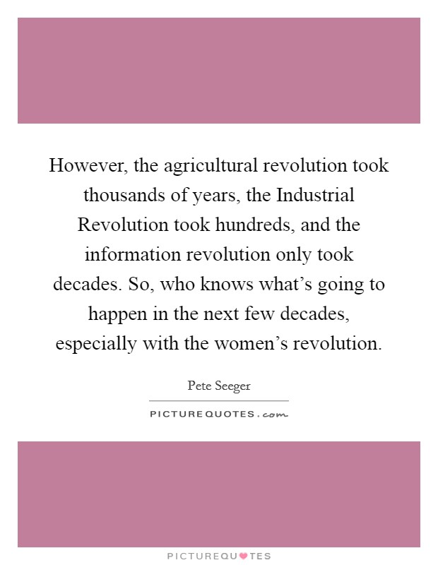 However, the agricultural revolution took thousands of years, the Industrial Revolution took hundreds, and the information revolution only took decades. So, who knows what's going to happen in the next few decades, especially with the women's revolution Picture Quote #1