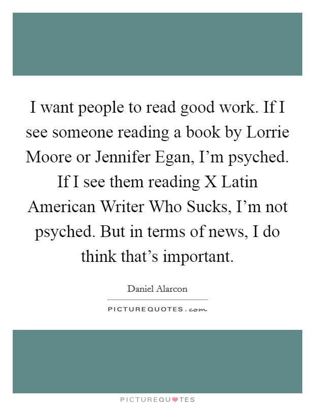 I want people to read good work. If I see someone reading a book by Lorrie Moore or Jennifer Egan, I'm psyched. If I see them reading X Latin American Writer Who Sucks, I'm not psyched. But in terms of news, I do think that's important Picture Quote #1