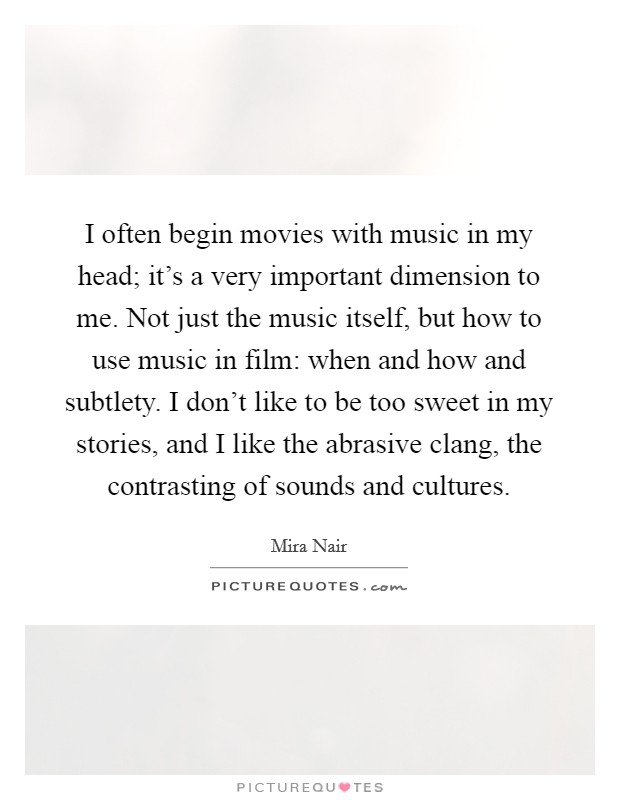 I often begin movies with music in my head; it's a very important dimension to me. Not just the music itself, but how to use music in film: when and how and subtlety. I don't like to be too sweet in my stories, and I like the abrasive clang, the contrasting of sounds and cultures Picture Quote #1