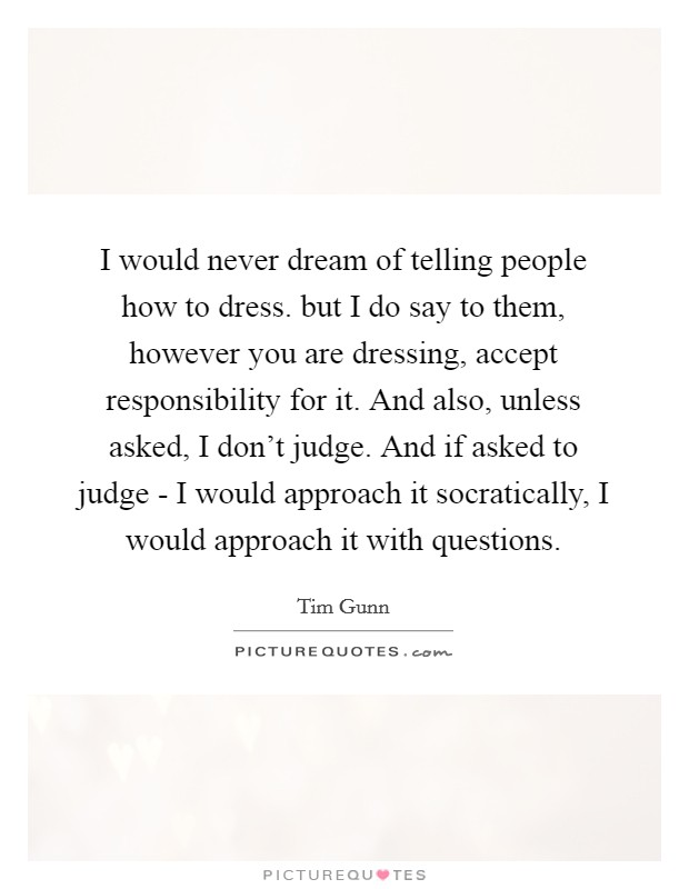 I would never dream of telling people how to dress. but I do say to them, however you are dressing, accept responsibility for it. And also, unless asked, I don't judge. And if asked to judge - I would approach it socratically, I would approach it with questions Picture Quote #1