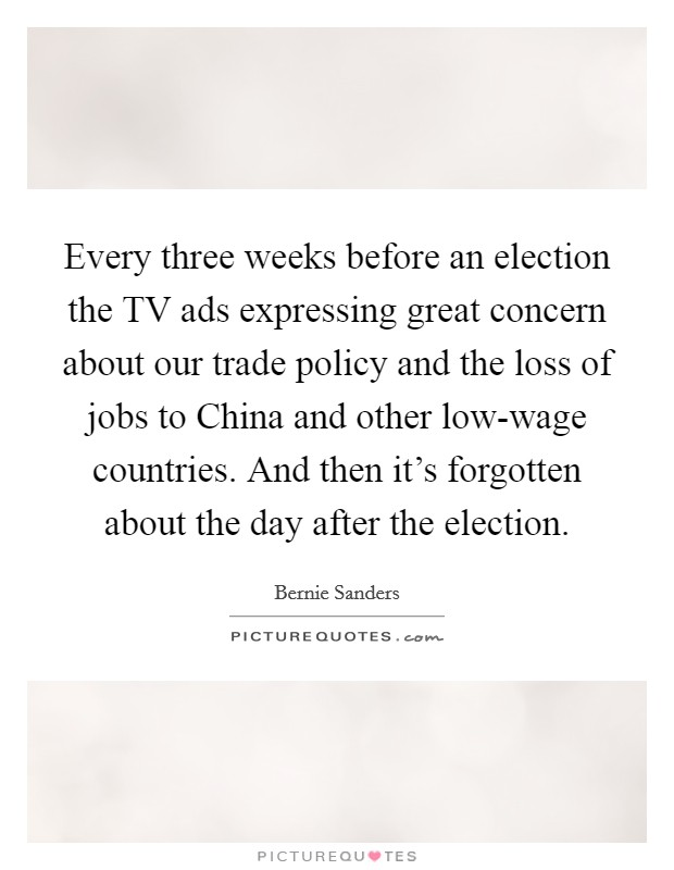 Every three weeks before an election the TV ads expressing great concern about our trade policy and the loss of jobs to China and other low-wage countries. And then it's forgotten about the day after the election Picture Quote #1