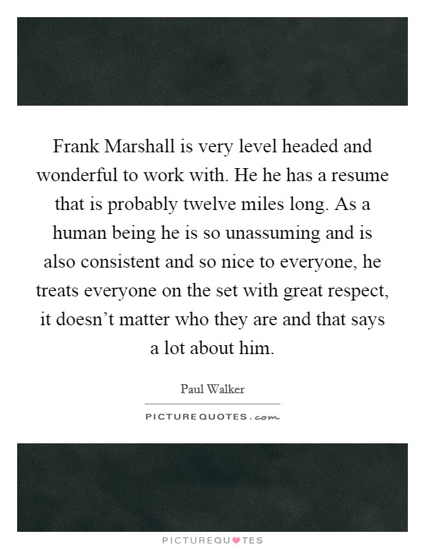 Frank Marshall is very level headed and wonderful to work with. He he has a resume that is probably twelve miles long. As a human being he is so unassuming and is also consistent and so nice to everyone, he treats everyone on the set with great respect, it doesn't matter who they are and that says a lot about him Picture Quote #1