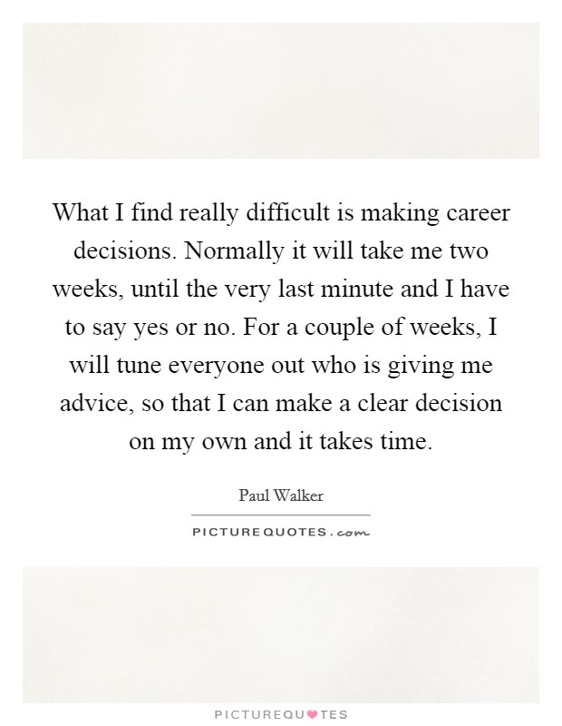 What I find really difficult is making career decisions. Normally it will take me two weeks, until the very last minute and I have to say yes or no. For a couple of weeks, I will tune everyone out who is giving me advice, so that I can make a clear decision on my own and it takes time Picture Quote #1