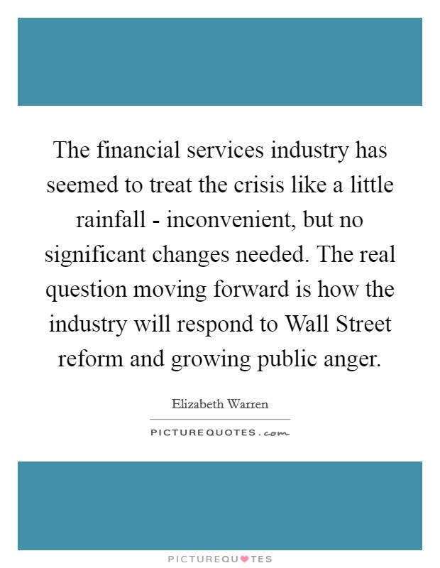 The financial services industry has seemed to treat the crisis like a little rainfall - inconvenient, but no significant changes needed. The real question moving forward is how the industry will respond to Wall Street reform and growing public anger Picture Quote #1