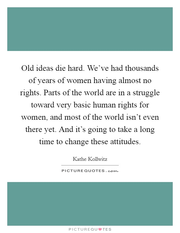 Old ideas die hard. We've had thousands of years of women having almost no rights. Parts of the world are in a struggle toward very basic human rights for women, and most of the world isn't even there yet. And it's going to take a long time to change these attitudes Picture Quote #1