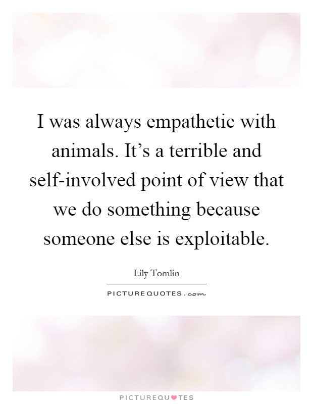 I was always empathetic with animals. It's a terrible and self-involved point of view that we do something because someone else is exploitable Picture Quote #1