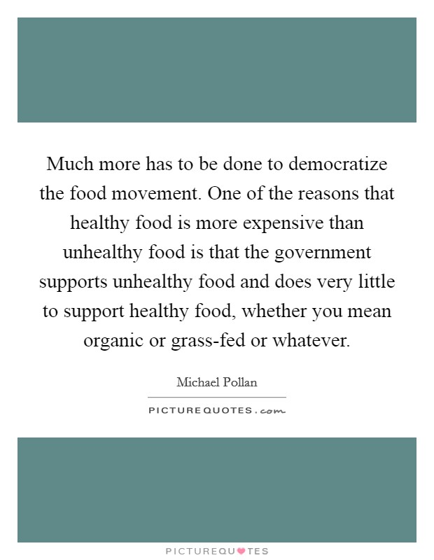 Much more has to be done to democratize the food movement. One of the reasons that healthy food is more expensive than unhealthy food is that the government supports unhealthy food and does very little to support healthy food, whether you mean organic or grass-fed or whatever Picture Quote #1