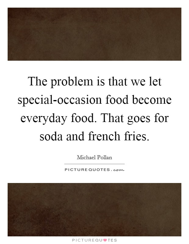 The problem is that we let special-occasion food become everyday food. That goes for soda and french fries Picture Quote #1