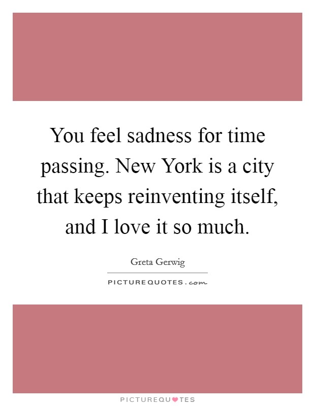 You feel sadness for time passing. New York is a city that keeps reinventing itself, and I love it so much Picture Quote #1