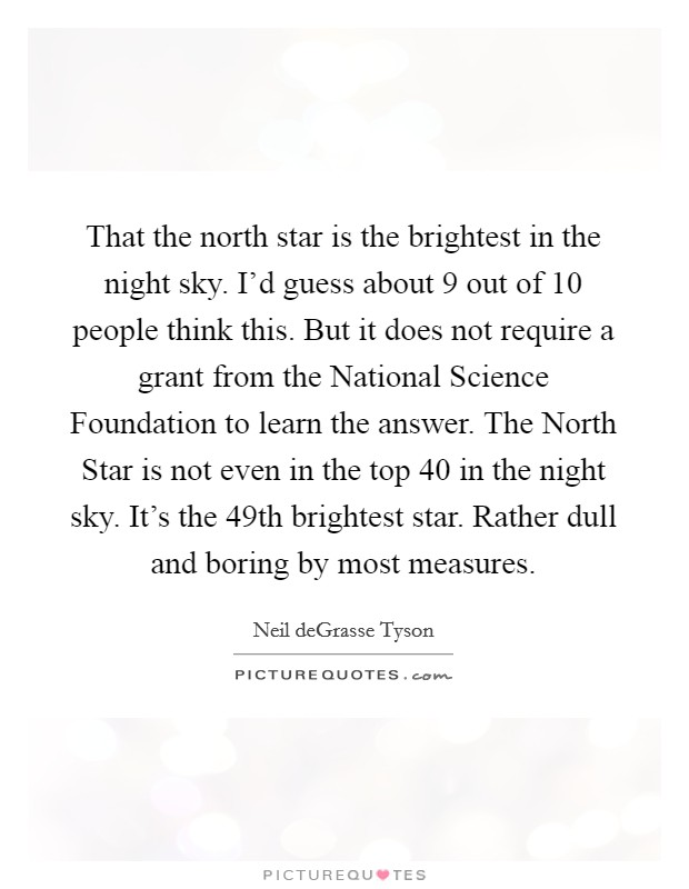 That the north star is the brightest in the night sky. I'd guess about 9 out of 10 people think this. But it does not require a grant from the National Science Foundation to learn the answer. The North Star is not even in the top 40 in the night sky. It's the 49th brightest star. Rather dull and boring by most measures Picture Quote #1