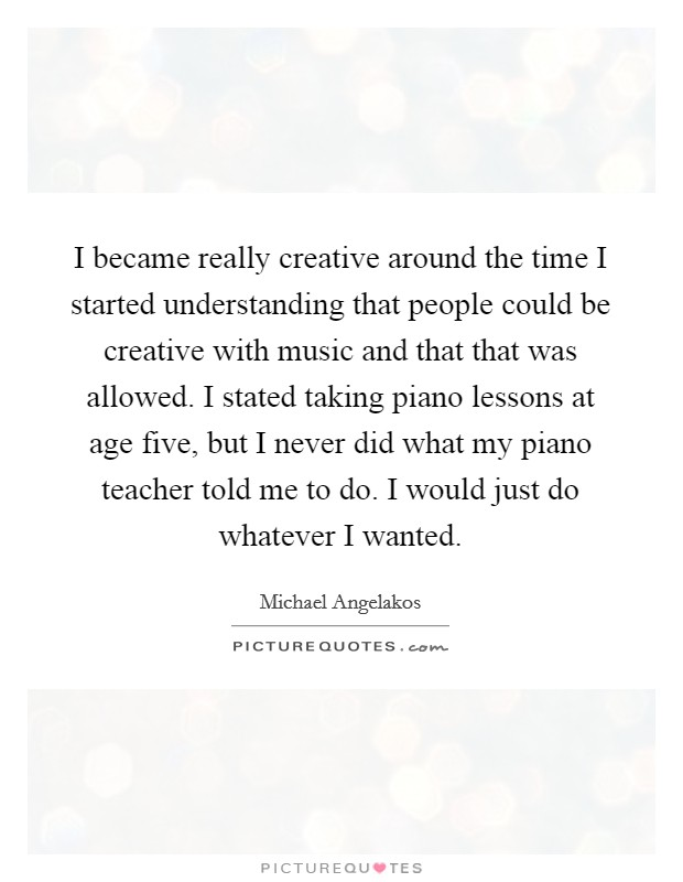I became really creative around the time I started understanding that people could be creative with music and that that was allowed. I stated taking piano lessons at age five, but I never did what my piano teacher told me to do. I would just do whatever I wanted Picture Quote #1