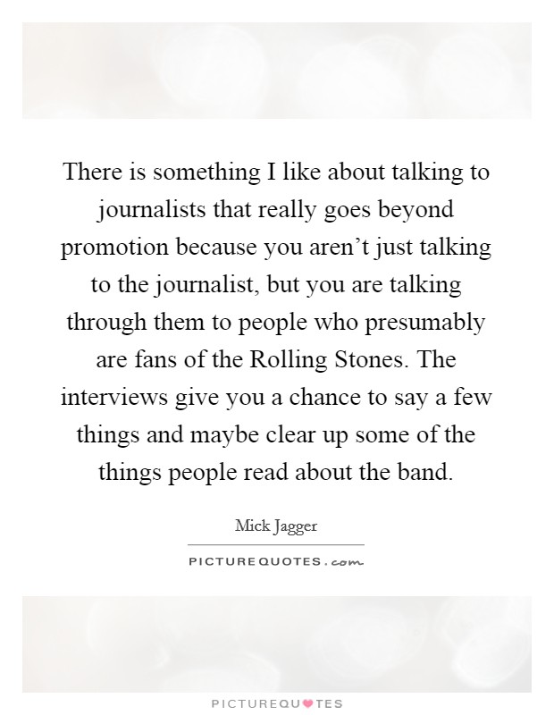 There is something I like about talking to journalists that really goes beyond promotion because you aren't just talking to the journalist, but you are talking through them to people who presumably are fans of the Rolling Stones. The interviews give you a chance to say a few things and maybe clear up some of the things people read about the band Picture Quote #1