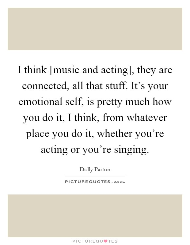 I think [music and acting], they are connected, all that stuff. It's your emotional self, is pretty much how you do it, I think, from whatever place you do it, whether you're acting or you're singing Picture Quote #1