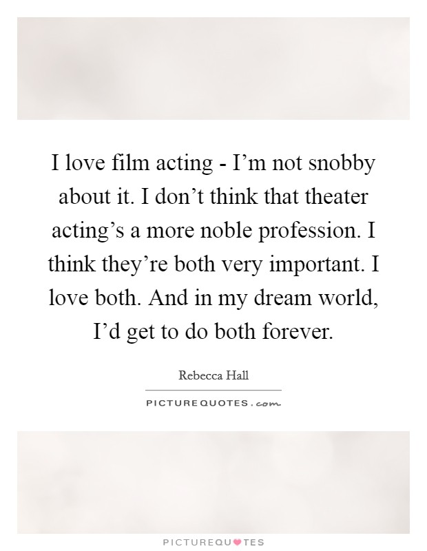 I love film acting - I'm not snobby about it. I don't think that theater acting's a more noble profession. I think they're both very important. I love both. And in my dream world, I'd get to do both forever Picture Quote #1